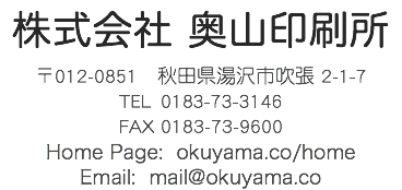 株式会社 奥山印刷所 〒012-0851 秋田県湯沢市吹張 2-1-7 TEL 0183-73-3146 FAX 0183-73-9600 Home Page: okuyama.co/home Email: mail@okuyama.co